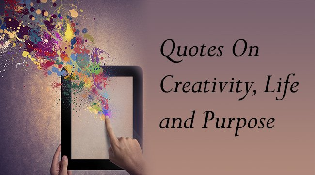 6 Beautiful Quotes On Creativity, Life and Purpose
